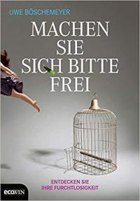 Uwe Böschemeyer - Machen Sie sich bitte frei: Entdecken Sie Ihre Furchtlosigkeit